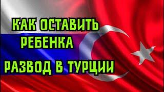 Законы Турции. Как не потерять ребенка при разводе !!