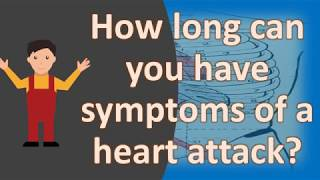 How long can you have symptoms of a heart attack ?  | Health FAQS