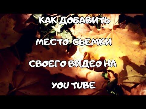 Как добавить место сьемки своего видео на You Tube