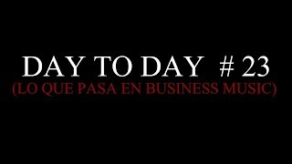 DAY TO DAY  # 23  (Lo que Pasa EN !!!! )Business Music