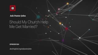 Should My Church Help Me Get Married? // Ask Pastor John