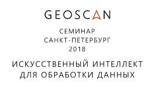 Семинар ГЕОСКАН Санкт-Петербург 2018. Применение искусственного интеллекта для обработки данных