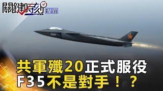 共軍殲20正式服役 F-35不是對手!?- 關鍵時刻精選 傅鶴齡 黃創夏 朱學恒