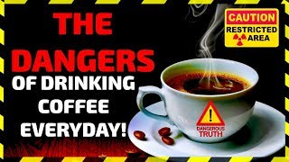THE DANGEROUS TRUTH ABOUT DRINKING COFFEE EVERYDAY!  WARNING! YOU MAY NOT DRINK COFFEE AFTER THIS!