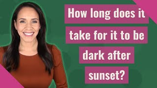 How long does it take for it to be dark after sunset?