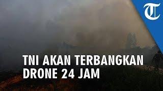 TNI Terbangkan Drone Selama 24 Jam untuk Pantau Karhutla