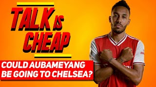 Could Aubameyang Be Going To Chelsea? | Talk Is Cheap