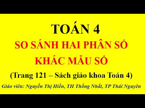 TOÁN LỚP 4 - TIẾT 108: SO SÁNH HAI PHÂN SỐ KHÁC MẪU SỐ (TRANG 121)