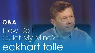 How Do I Quiet My Mind? Eckhart Tolle