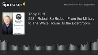 253 - Robert Bo Brabo - From the Military to The White House  to the Boardroom