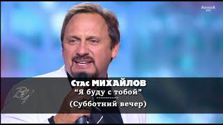Стас Михайлов - Я буду с тобой (Субботний вечер) HD