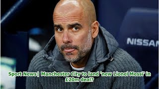 Sport News  Manchester City to land 'new Lionel Messi' in £20m deal?