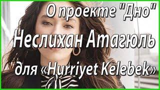 """""""Живу моментом"""". Интервью Неслихан Атагюль для «Hurriyet Kelebek» #из жизни звезд"""