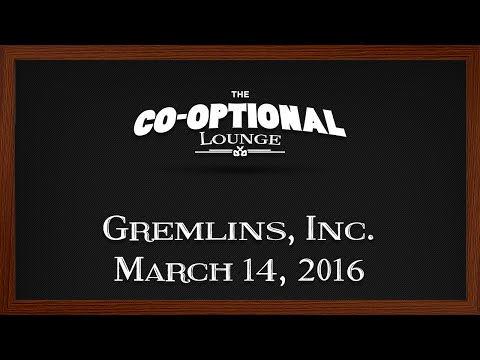 The Co-Optional Lounge plays Gremlins, Inc. [strong language] - Mar. 14, 2016