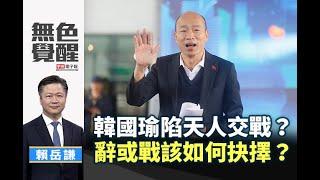 《無色覺醒》 賴岳謙 |韓國瑜陷天人交戰?辭或戰該如何抉擇?|20200130