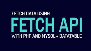 Fetch MySQL Data using Fetch API and  PHP + DataTable
