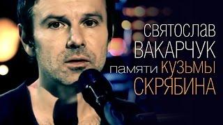 Святослав Вакарчук - Мовчати / Памяти Кузьмы Скрябина