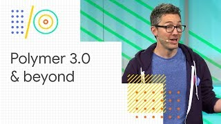 Web Components and the Polymer Project: Polymer 3.0 and beyond (Google I/O '18)