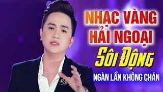 nhac-vang-hai-ngoai-nghe-1000-lan-van-khong-chan-lk-bolero-soi-dong-cang-det-2020