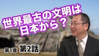 第01章 第02話 世界最古の文明は日本から?