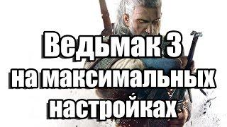 The Witcher 3 - Ведьмак 3 на максимальных настройках