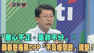 2019.06.04新聞深喉嚨 「居心不正、是非不分」! 韓暴怒痛罵DPP「不及格問政」現形!