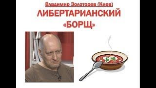 """ЛИБЕРТАРИАНСКИЙ """"БОРЩ"""" ОТ ВЛАДИМИРА ЗОЛОТОРЕВА"""
