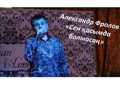 Александр Фролов - Сен қасымда болмасаң
