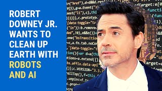 ROBERT DOWNEY JR. WANTS TO CLEAN UP EARTH WITH ROBOTS AND AI