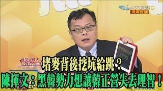 【精彩】堵麥背後挖坑給跳? 陳揮文:黑韓勢力想讓韓正營失去理智!