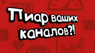 ПИАР КАНАЛОВ?!