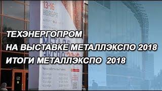 ТЕХЭНЕРГОПРОМ НА ВЫСТАВКЕ МеталлЭкспо2018 | ИТОГИ МеталлЭкспо2018