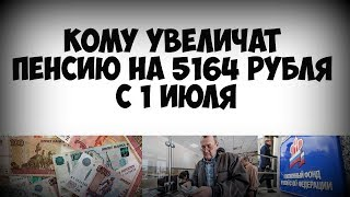 Кому увеличат пенсию на 5164 рубля с 1 июля