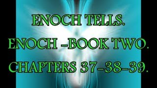ENOCH TELLS. ENOCH - BOOK TWO. Chapters 37-38 & 39.