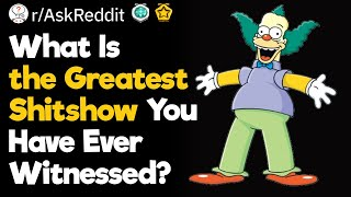 What Are the Greateat Shitshows You Have Ever Witnessed?