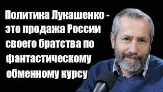 Леонид Радзиховский: Политика Лукашенко - это продажа России своего братства