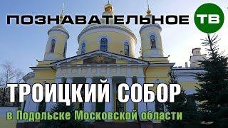 Заметки: Троицкий собор в Подольске (Познавательное ТВ, Артём Войтенков)