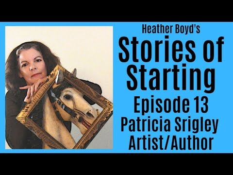 Stories of Starting Podcast Ep 13: Patricia Srigley, Artist, Author