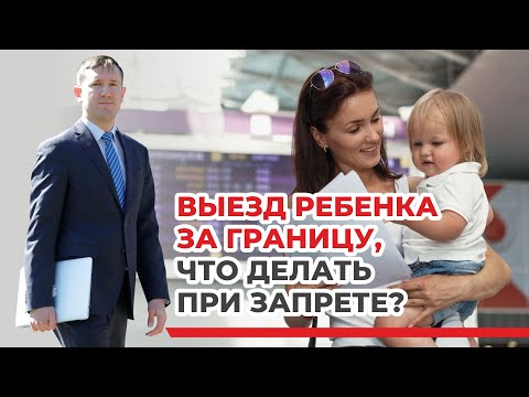 Выезд ребёнка за границу без согласия второго родителя, советы семейного юриста, примеры из практики