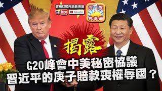 第五節:揭露G20峰會中美秘密協議,習近平的庚子賠款喪權辱國?特朗普懲罰中國但贏唔盡,下一步竟然係?| 升旗易得道 2018年12月4日