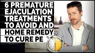 6 Premature Ejaculation Treatments To Avoid And Home Remedy To Cure PE