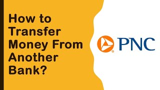 PNC Bank: How to transfer money from another bank?