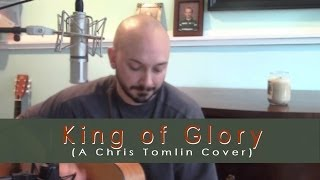 King of Glory (Chris Tomlin Acoustic Cover)