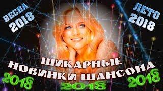 САМЫЕ ЛУЧШИЕ и ШИКАРНЫЕ НОВИНКИ ШАНСОНА   ВЕСНА - ЛЕТО 2018