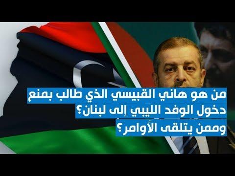 من هو هاني القبيسي الذي طالب بمنع دخول الوفد الليبي إلى لبنان؟