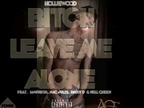 Bitch Leave Me Alone-Holliewood King ft. IAmFresh, Mac Julezs,  Daddy D & Nell Green