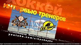 Интервью тренеров ХК «Астана» и ХК «Темиртау» по итогам двух игр