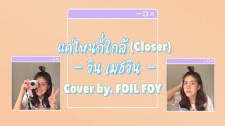 แค่ไหนก็ใกล้ (Closer) - วิน เมธวิน (cover by.FOIL FOY)