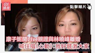 康子妮開 Live 親證與林曉峰離婚 喊住唱《心動》:我好感激大家 | 01娛樂