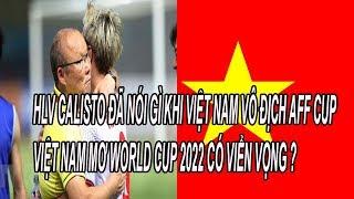 HLV Calisto Đã Nói Gì Khi Việt Nam Vô Địch Aff cup 2018, Việt Nam Mơ World Cup Có Viển Vông ?